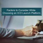 Factors to Consider While Choosing an ICO Launch Platform